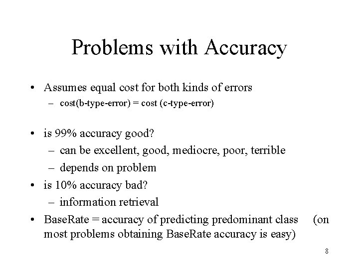 Problems with Accuracy • Assumes equal cost for both kinds of errors – cost(b-type-error)