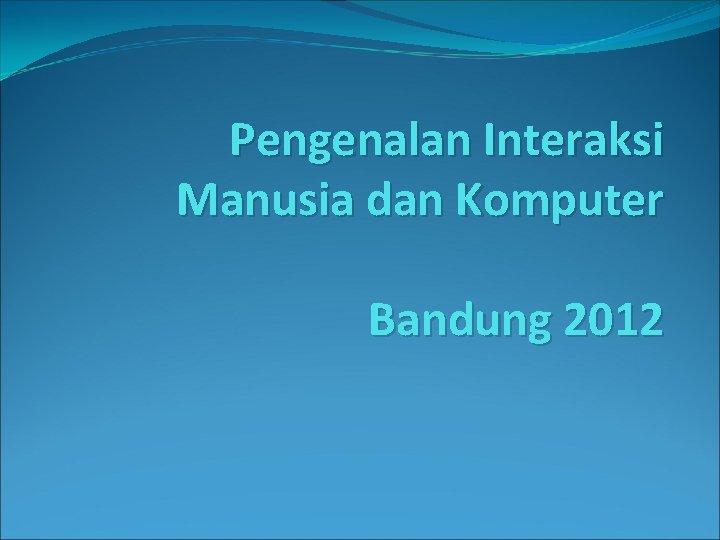 Pengenalan Interaksi Manusia dan Komputer Bandung 2012