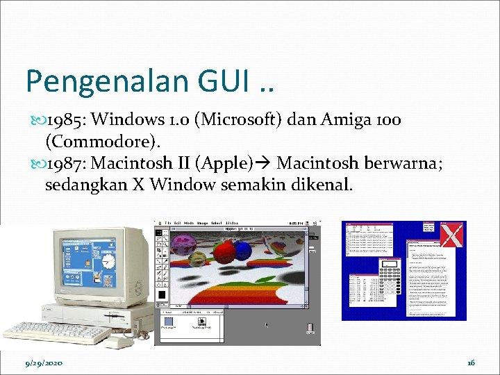 Pengenalan GUI. . 1985: Windows 1. 0 (Microsoft) dan Amiga 100 (Commodore). 1987: Macintosh