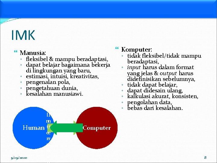 IMK Komputer: Manusia: ◦ fleksibel & mampu beradaptasi, ◦ dapat belajar bagaimana bekerja ◦
