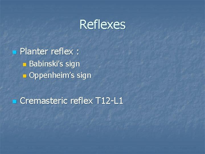 Reflexes n Planter reflex : Babinski's sign n Oppenheim's sign n n Cremasteric reflex