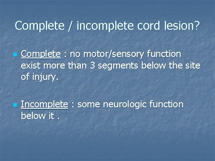 Complete / incomplete cord lesion? n n Complete : no motor/sensory function exist more