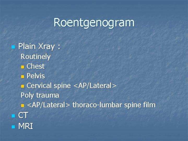 Roentgenogram n Plain Xray : Routinely n Chest n Pelvis n Cervical spine <AP/Lateral>