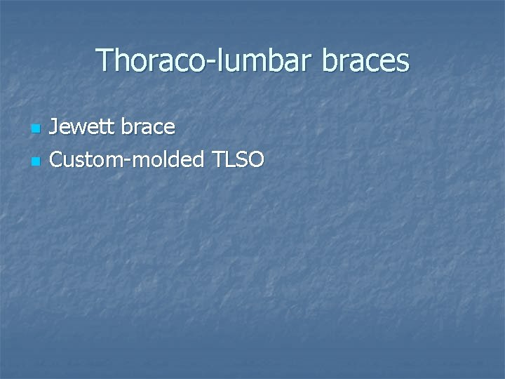 Thoraco-lumbar braces n n Jewett brace Custom-molded TLSO