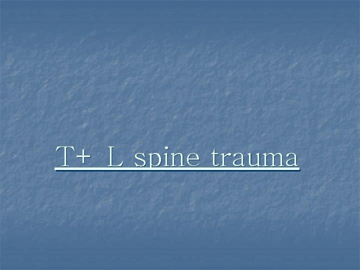 T+ L spine trauma
