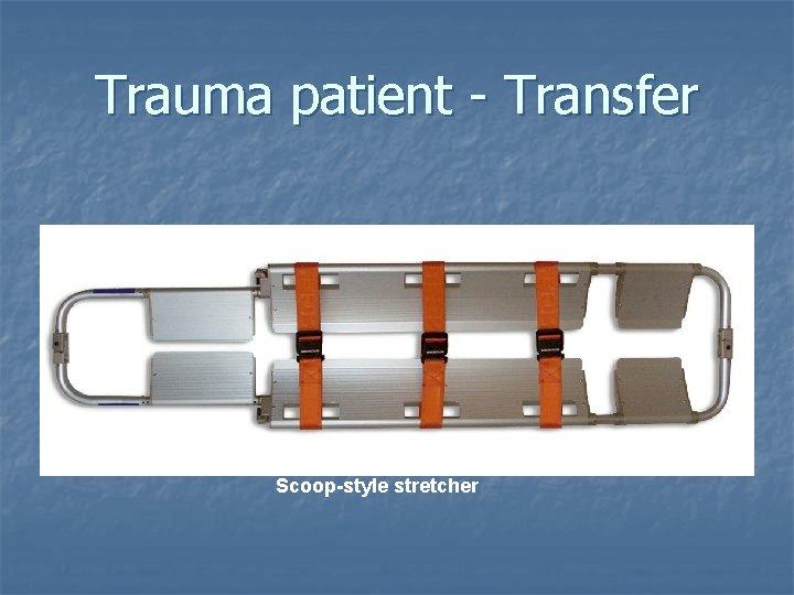 Trauma patient - Transfer Scoop-style stretcher