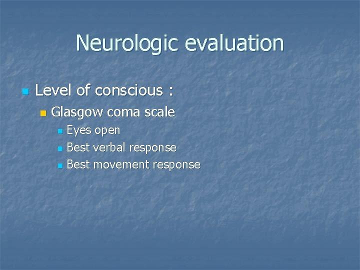 Neurologic evaluation n Level of conscious : n Glasgow coma scale Eyes open n