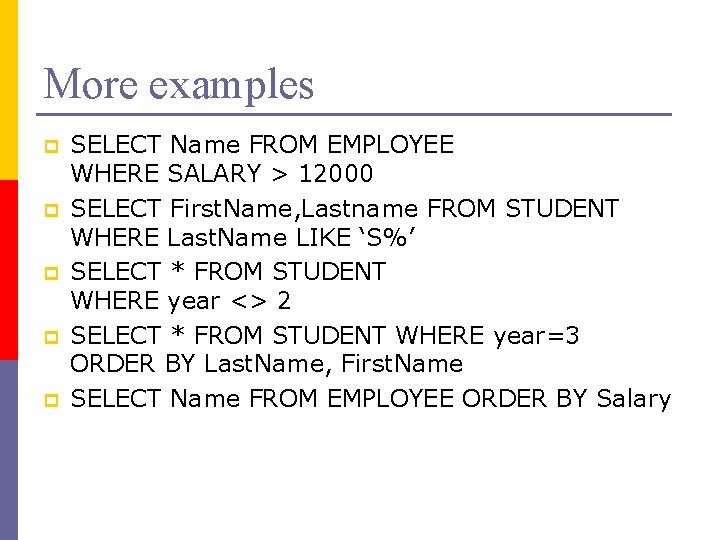 More examples p p p SELECT Name FROM EMPLOYEE WHERE SALARY > 12000 SELECT