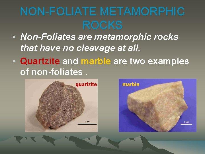 NON-FOLIATE METAMORPHIC ROCKS • Non-Foliates are metamorphic rocks that have no cleavage at all.