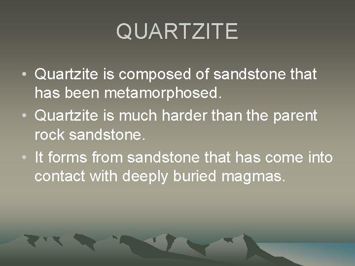 QUARTZITE • Quartzite is composed of sandstone that has been metamorphosed. • Quartzite is