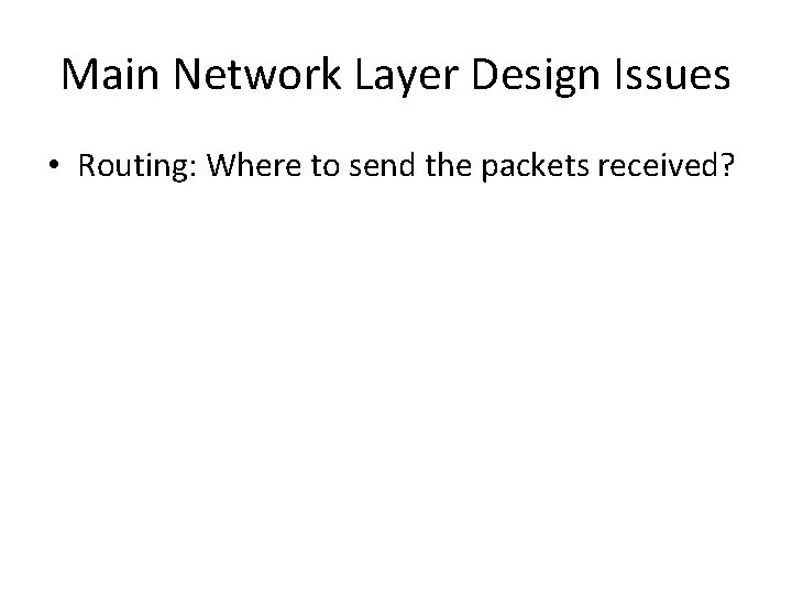 Main Network Layer Design Issues • Routing: Where to send the packets received?