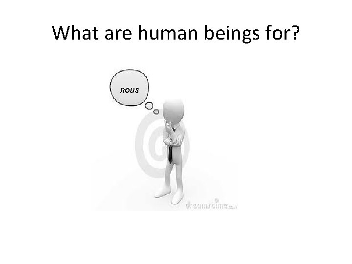 What are human beings for? nous