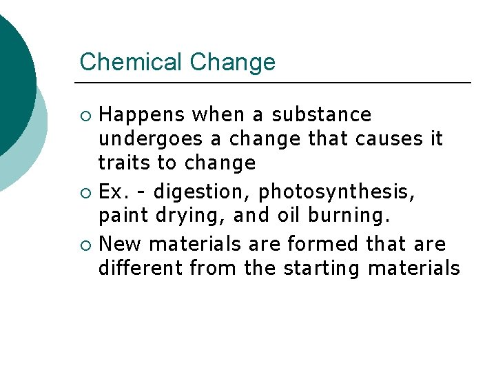 Chemical Change Happens when a substance undergoes a change that causes it traits to