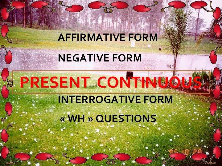 AFFIRMATIVE FORM NEGATIVE FORM PRESENT CONTINUOUS INTERROGATIVE FORM « WH » QUESTIONS