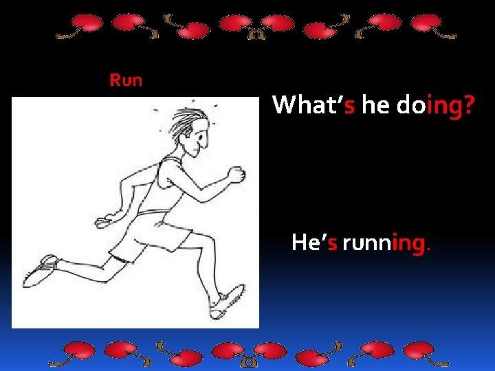 Run What's he doing? He's running.