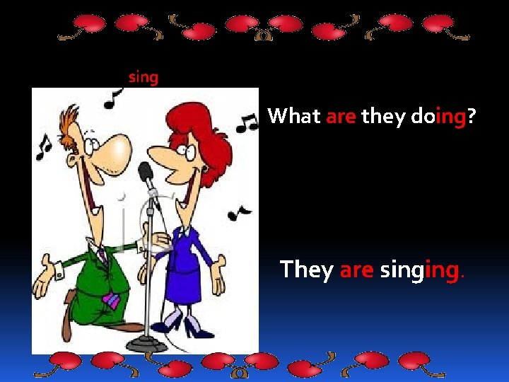 sing What are they doing? They are singing.
