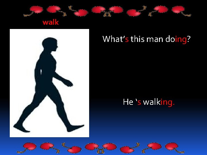 walk What's this man doing? He 's walking.