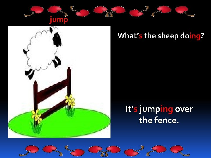 jump What's the sheep doing? It's jumping over the fence.