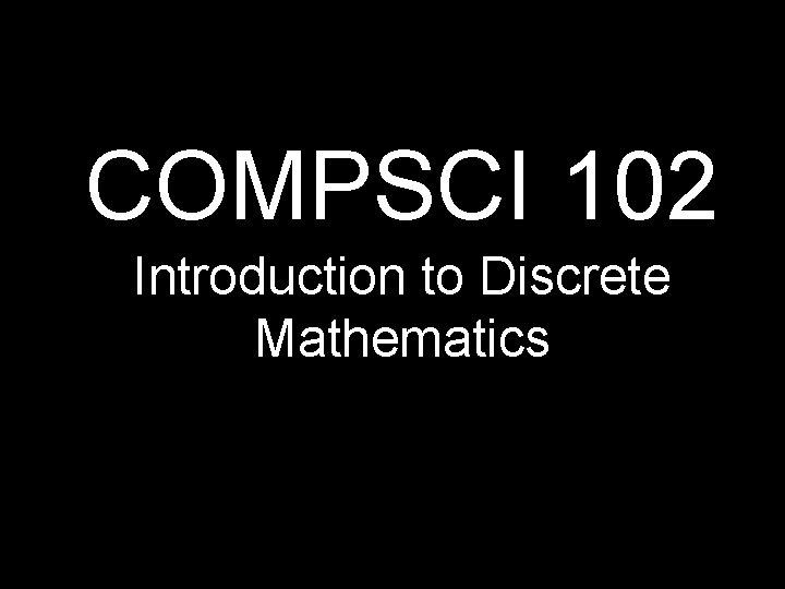COMPSCI 102 Introduction to Discrete Mathematics