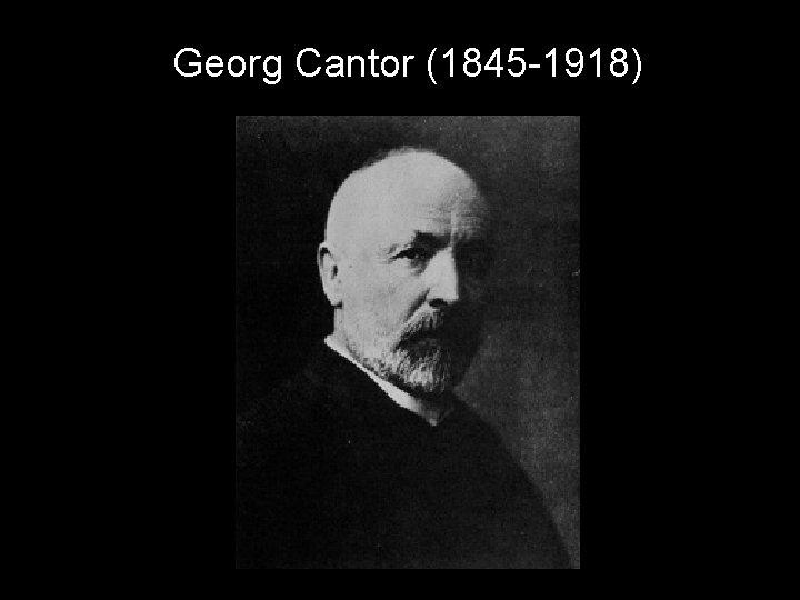 Georg Cantor (1845 -1918)