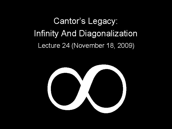 Cantor's Legacy: Infinity And Diagonalization Lecture 24 (November 18, 2009)