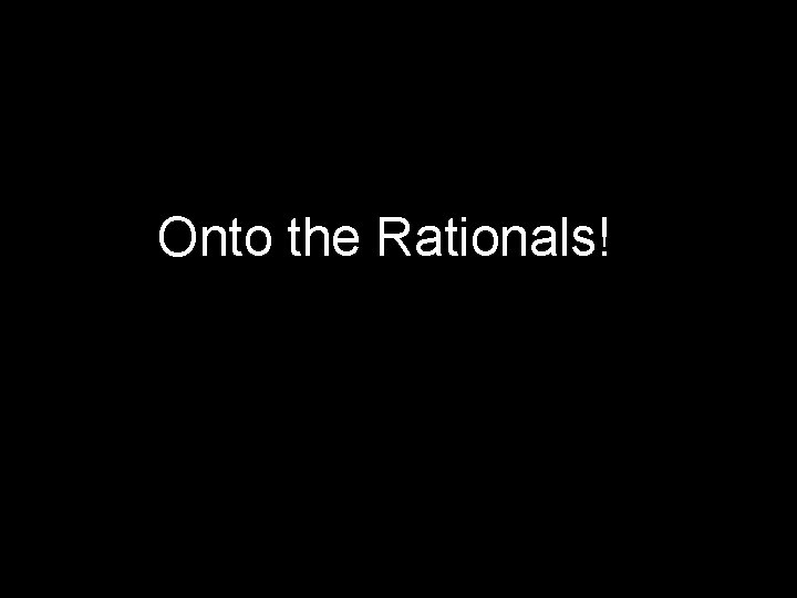 Onto the Rationals!
