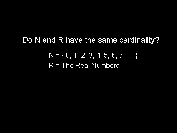 Do N and R have the same cardinality? N = { 0, 1, 2,