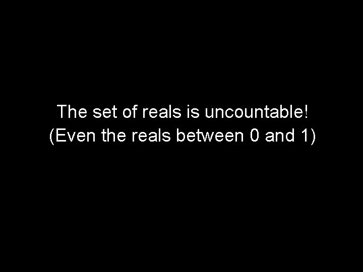 The set of reals is uncountable! (Even the reals between 0 and 1)