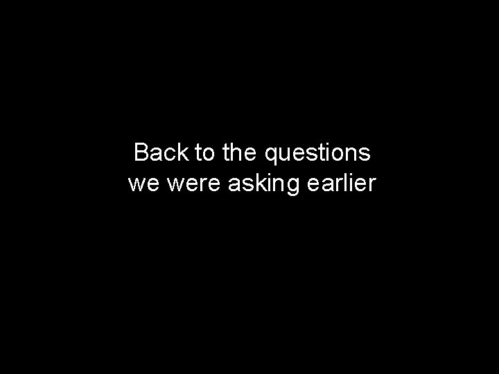 Back to the questions we were asking earlier