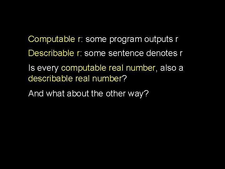 Computable r: some program outputs r Describable r: some sentence denotes r Is every
