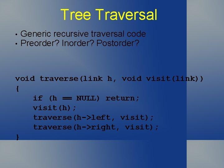 Tree Traversal • • Generic recursive traversal code Preorder? Inorder? Postorder? void traverse(link h,