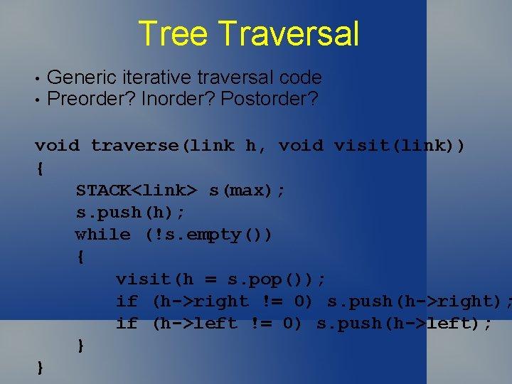 Tree Traversal • • Generic iterative traversal code Preorder? Inorder? Postorder? void traverse(link h,
