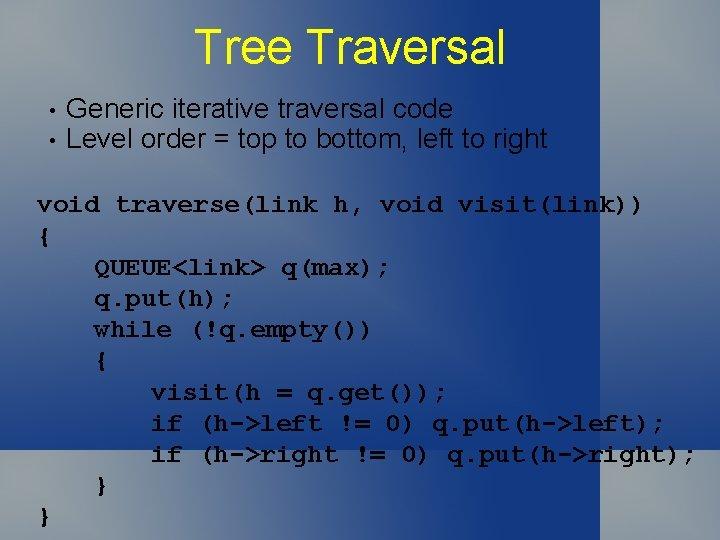 Tree Traversal • • Generic iterative traversal code Level order = top to bottom,
