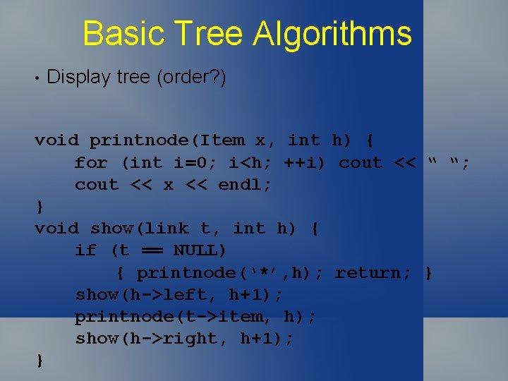 Basic Tree Algorithms • Display tree (order? ) void printnode(Item x, int h) {