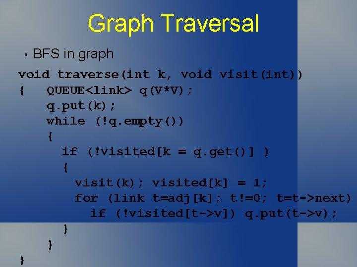Graph Traversal • BFS in graph void traverse(int k, void visit(int)) { QUEUE<link> q(V*V);