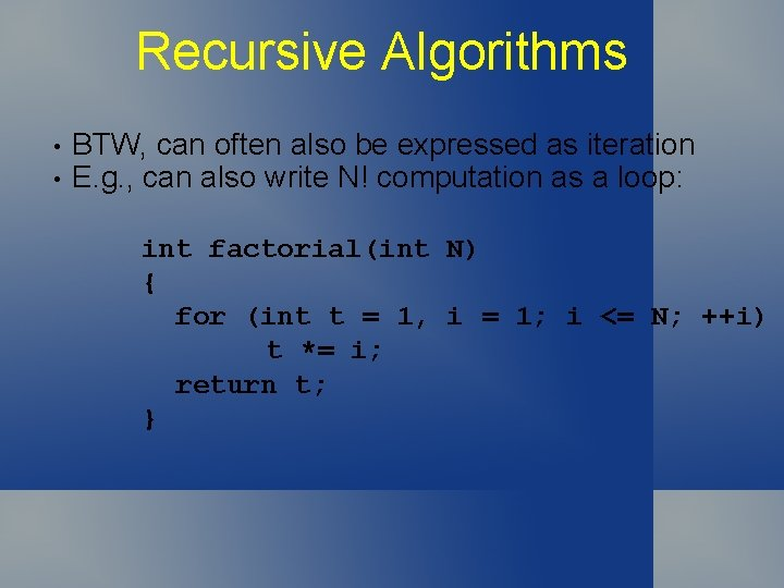 Recursive Algorithms • • BTW, can often also be expressed as iteration E. g.