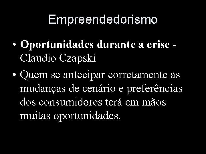Empreendedorismo • Oportunidades durante a crise Claudio Czapski • Quem se antecipar corretamente às