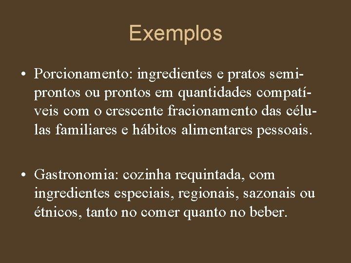 Exemplos • Porcionamento: ingredientes e pratos semiprontos ou prontos em quantidades compatíveis com o