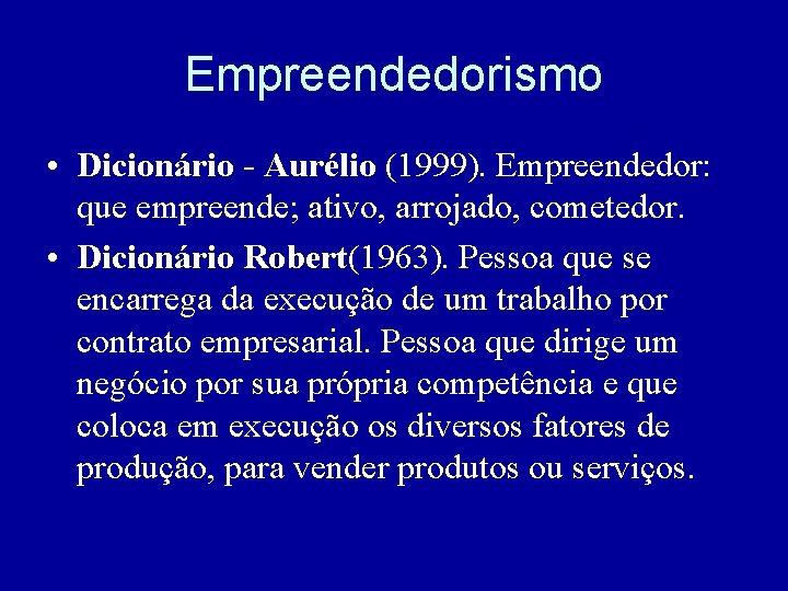 Empreendedorismo • Dicionário - Aurélio (1999). Empreendedor: que empreende; ativo, arrojado, cometedor. • Dicionário