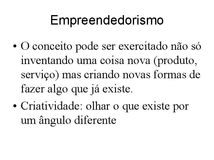 Empreendedorismo • O conceito pode ser exercitado não só inventando uma coisa nova (produto,