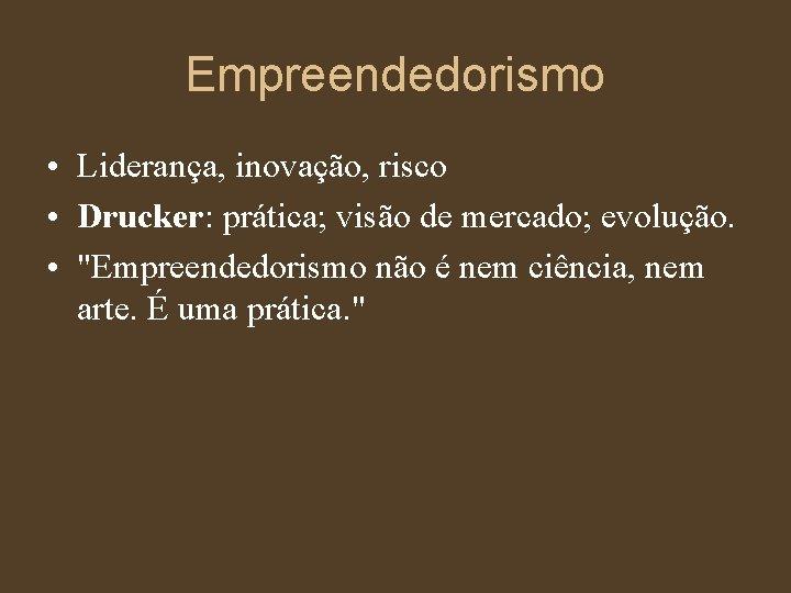 """Empreendedorismo • Liderança, inovação, risco • Drucker: prática; visão de mercado; evolução. • """"Empreendedorismo"""
