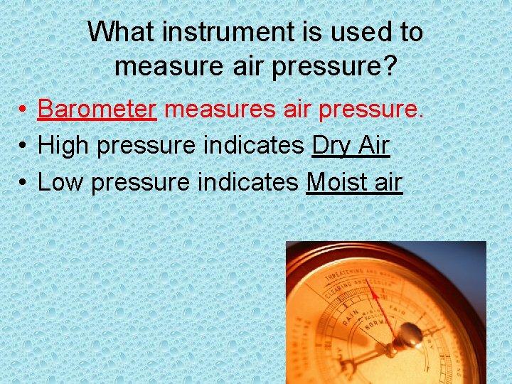 What instrument is used to measure air pressure? • Barometer measures air pressure. •
