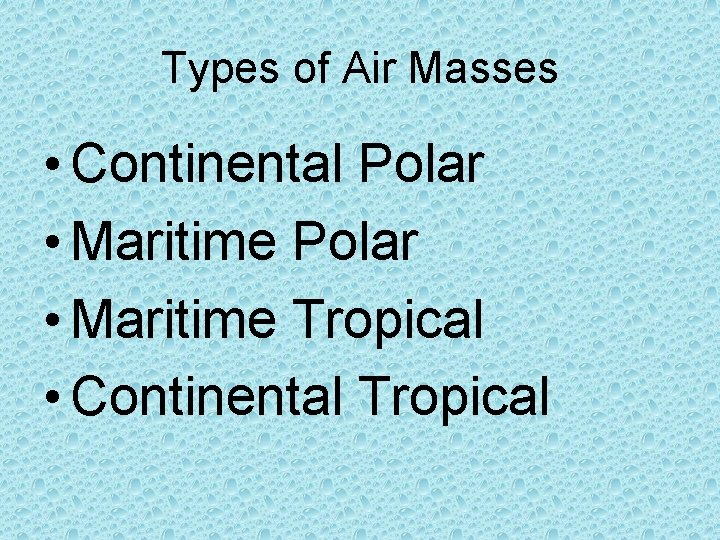 Types of Air Masses • Continental Polar • Maritime Tropical • Continental Tropical