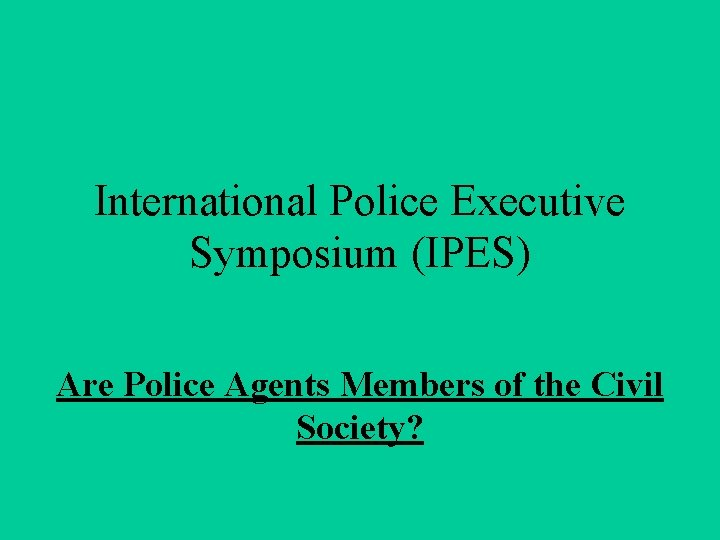 International Police Executive Symposium (IPES) Are Police Agents Members of the Civil Society?