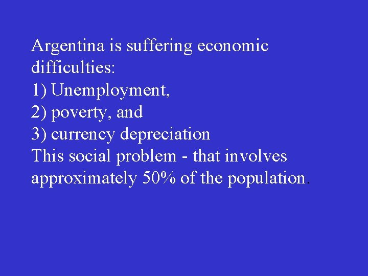 Argentina is suffering economic difficulties: 1) Unemployment, 2) poverty, and 3) currency depreciation This