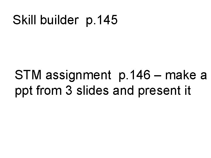 Skill builder p. 145 STM assignment p. 146 – make a ppt from 3