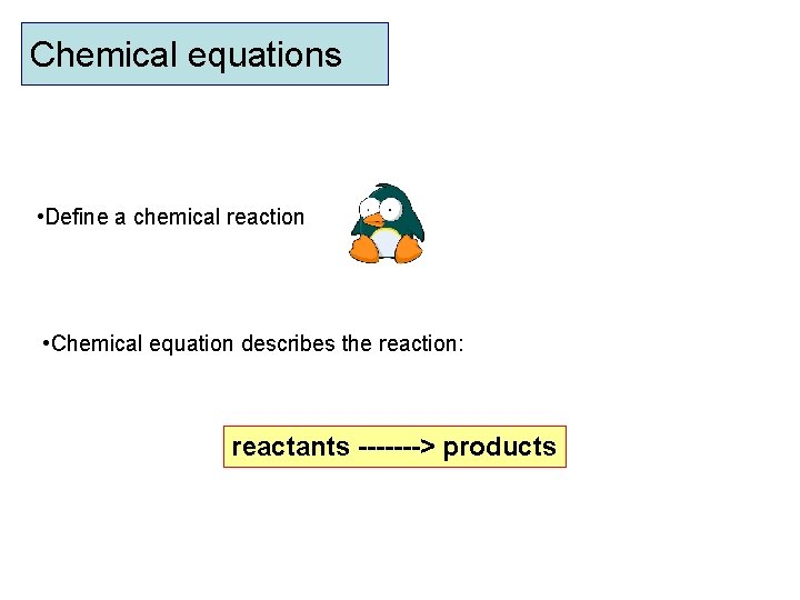 Chemical equations • Define a chemical reaction • Chemical equation describes the reaction: reactants