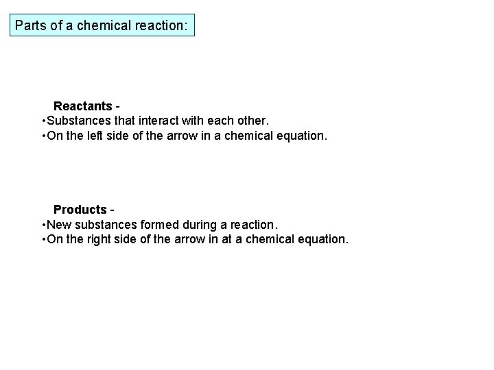 Parts of a chemical reaction: Reactants - • Substances that interact with each other.