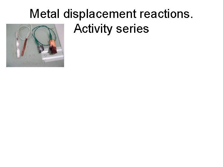 Metal displacement reactions. Activity series