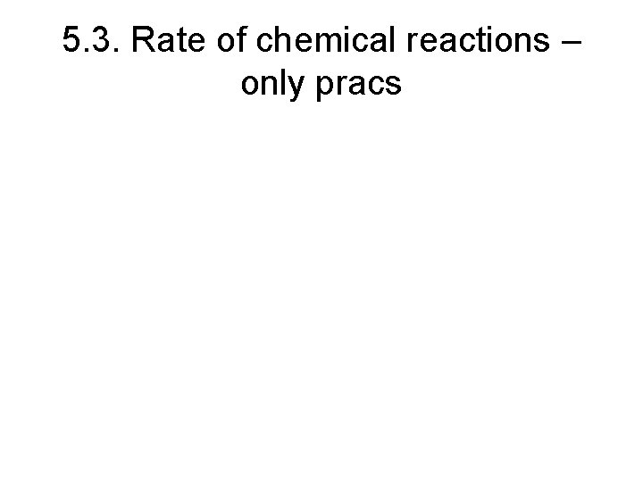 5. 3. Rate of chemical reactions – only pracs
